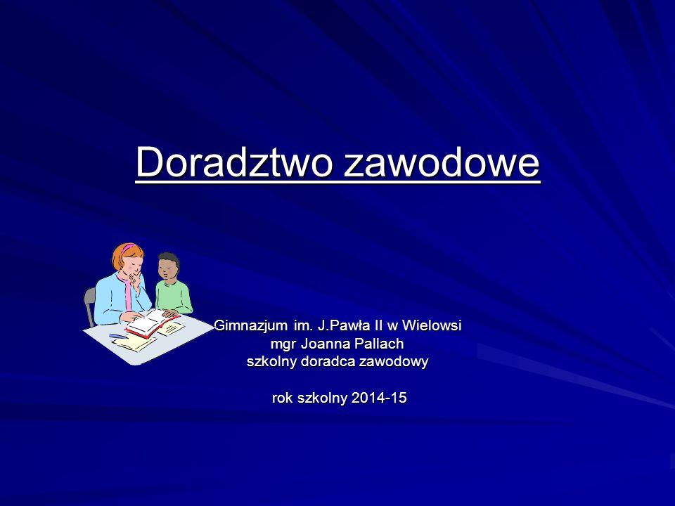 Doradztwo zawodowe Gimnazjum im. J.Pawła II w Wielowsi mgr Joanna Pallach szkolny doradca zawodowy rok szkolny 2014-15 rok szkolny 2014-15