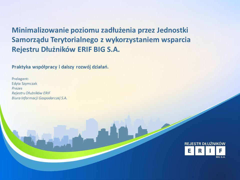 Rejestr Dłużników ERIF Narzędzie prewencji i windykacji dla jednostek samorządu Minimalizowanie poziomu zadłużenia przez Jednostki Samorządu Terytorialnego z wykorzystaniem wsparcia Rejestru Dłużników ERIF BIG S.A.