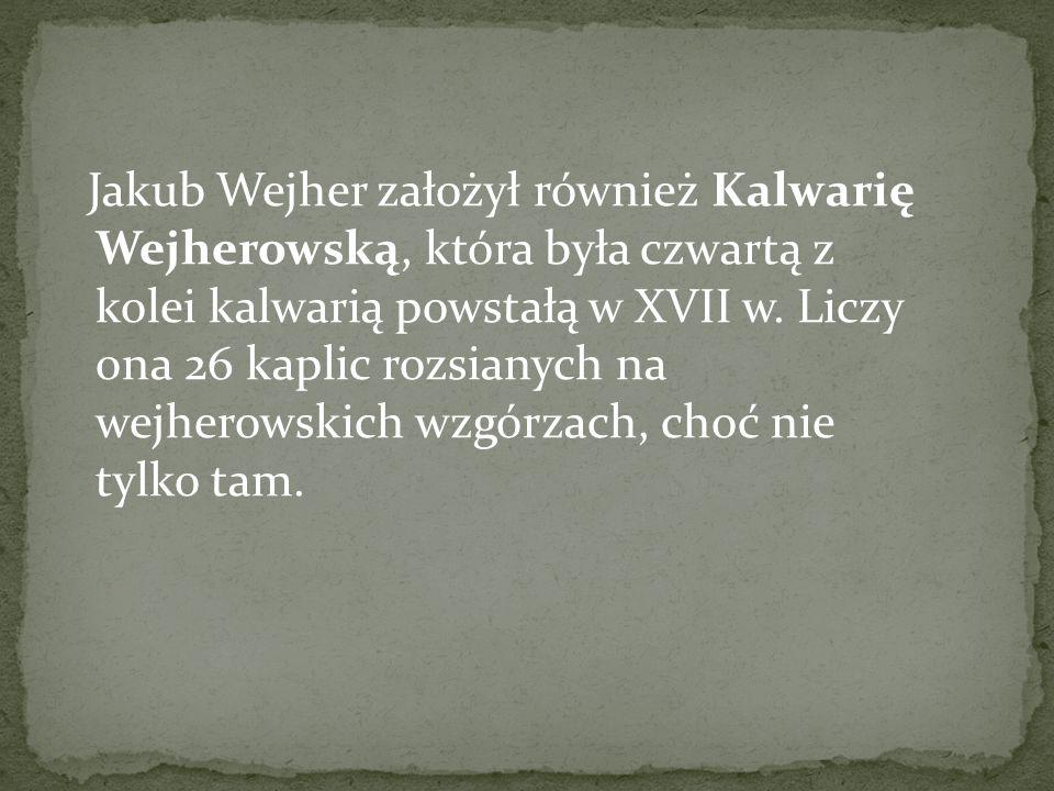 Jakub Wejher założył również Kalwarię Wejherowską, która była czwartą z kolei kalwarią powstałą w XVII w. Liczy ona 26 kaplic rozsianych na wejherowsk