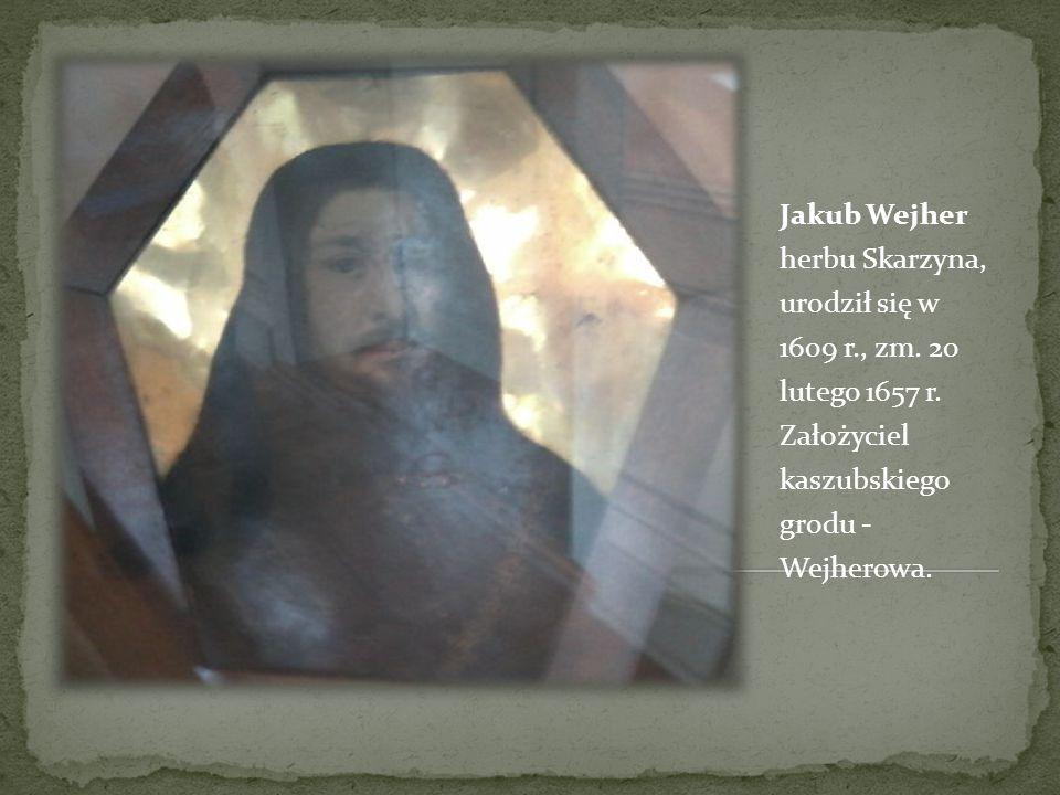 Jakub Wejher herbu Skarzyna, urodził się w 1609 r., zm. 20 lutego 1657 r. Założyciel kaszubskiego grodu - Wejherowa.