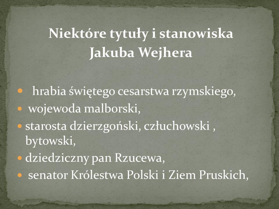Niektóre tytuły i stanowiska Jakuba Wejhera hrabia świętego cesarstwa rzymskiego, wojewoda malborski, starosta dzierzgoński, człuchowski, bytowski, dz