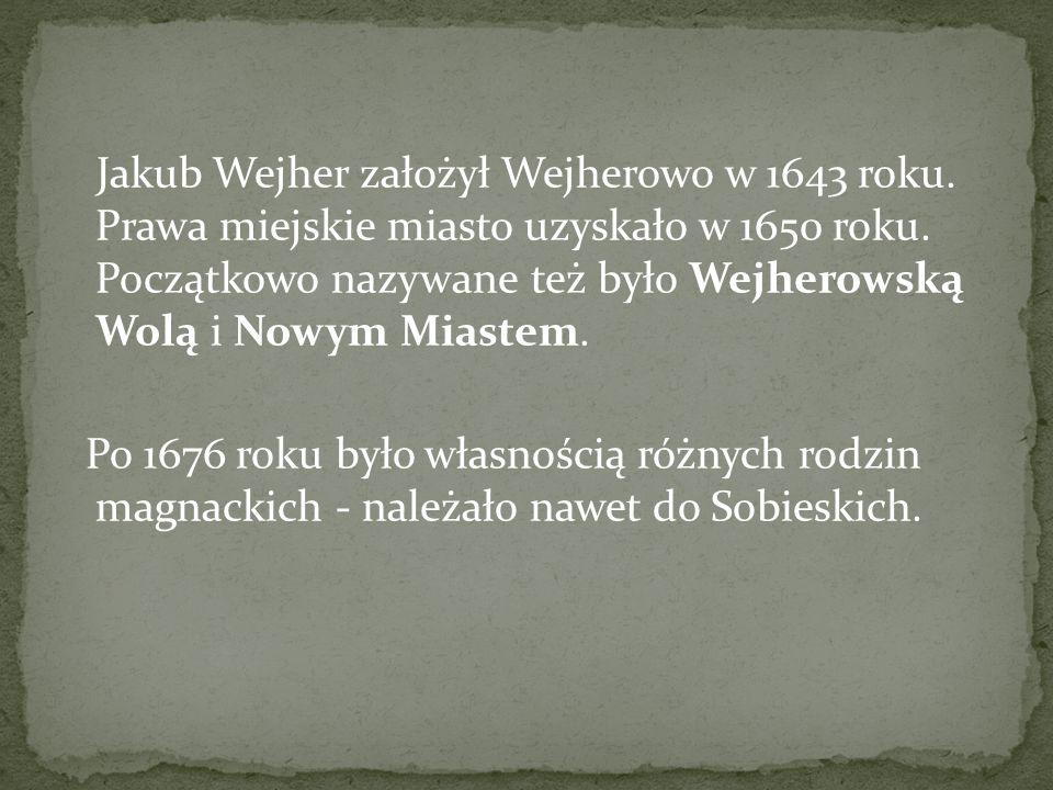 Jakub Wejher założył Wejherowo w 1643 roku. Prawa miejskie miasto uzyskało w 1650 roku. Początkowo nazywane też było Wejherowską Wolą i Nowym Miastem.