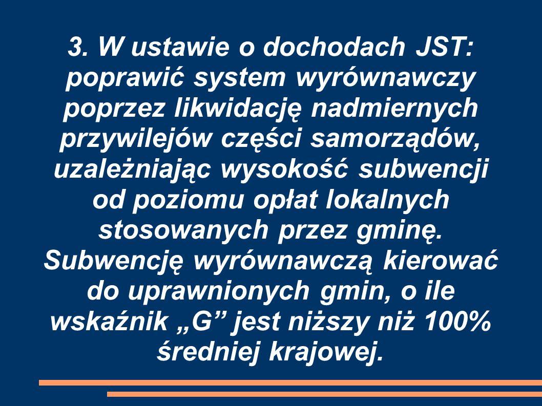 3. W ustawie o dochodach JST: poprawić system wyrównawczy poprzez likwidację nadmiernych przywilejów części samorządów, uzależniając wysokość subwencj