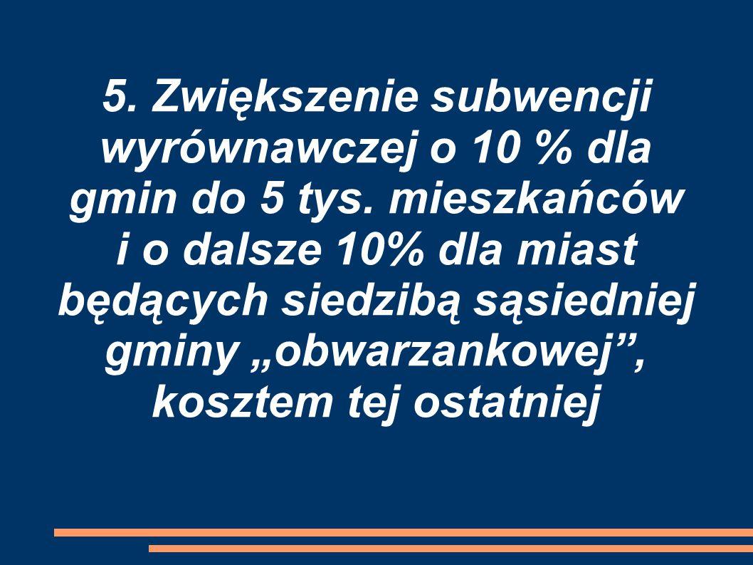 5. Zwiększenie subwencji wyrównawczej o 10 % dla gmin do 5 tys.