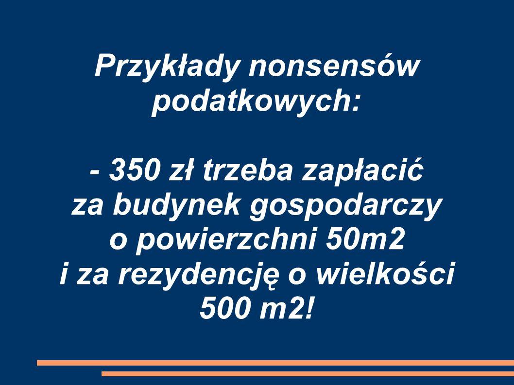 Przykłady nonsensów podatkowych: - 350 zł trzeba zapłacić za budynek gospodarczy o powierzchni 50m2 i za rezydencję o wielkości 500 m2!
