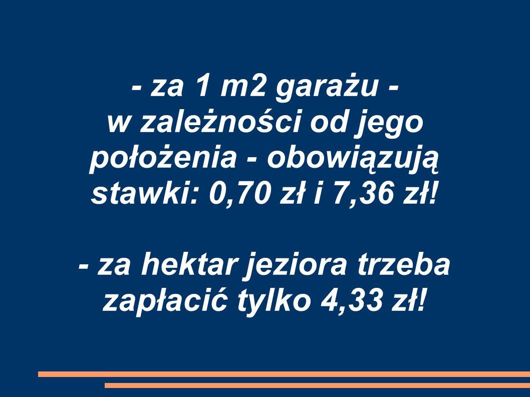 - za 1 m2 garażu - w zależności od jego położenia - obowiązują stawki: 0,70 zł i 7,36 zł.