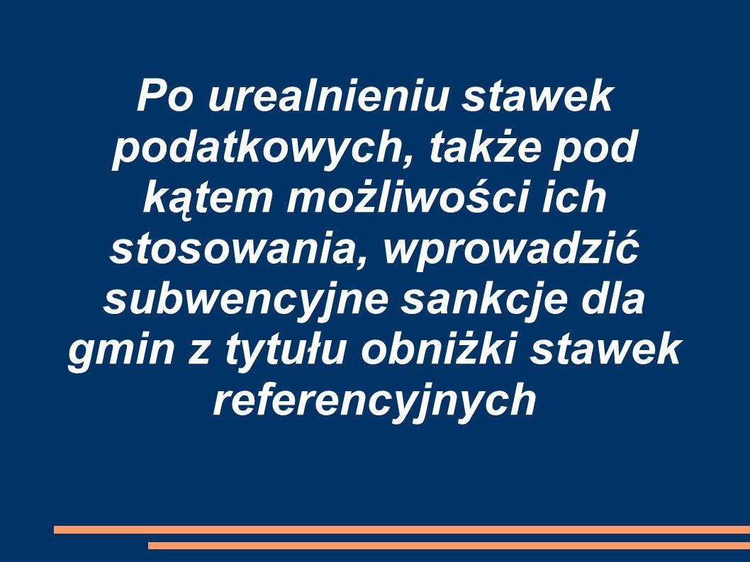 Po urealnieniu stawek podatkowych, także pod kątem możliwości ich stosowania, wprowadzić subwencyjne sankcje dla gmin z tytułu obniżki stawek referencyjnych