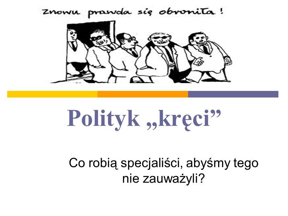 """Polityk """"kręci Co robią specjaliści, abyśmy tego nie zauważyli?"""
