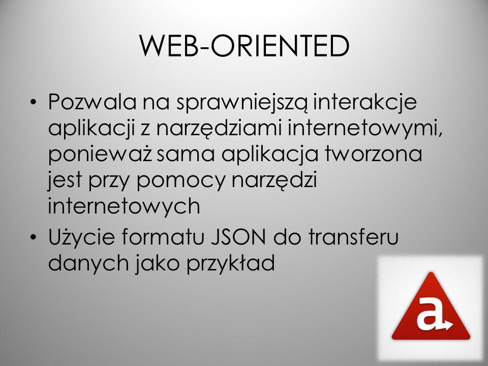 WEB-ORIENTED Pozwala na sprawniejszą interakcje aplikacji z narzędziami internetowymi, ponieważ sama aplikacja tworzona jest przy pomocy narzędzi internetowych Użycie formatu JSON do transferu danych jako przykład