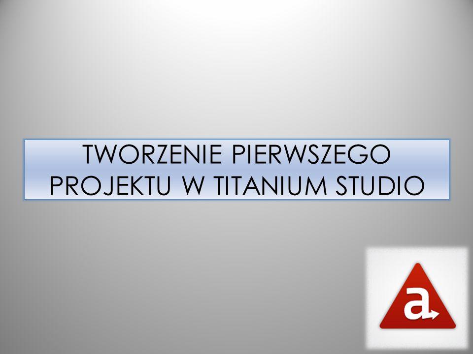 TWORZENIE PIERWSZEGO PROJEKTU W TITANIUM STUDIO