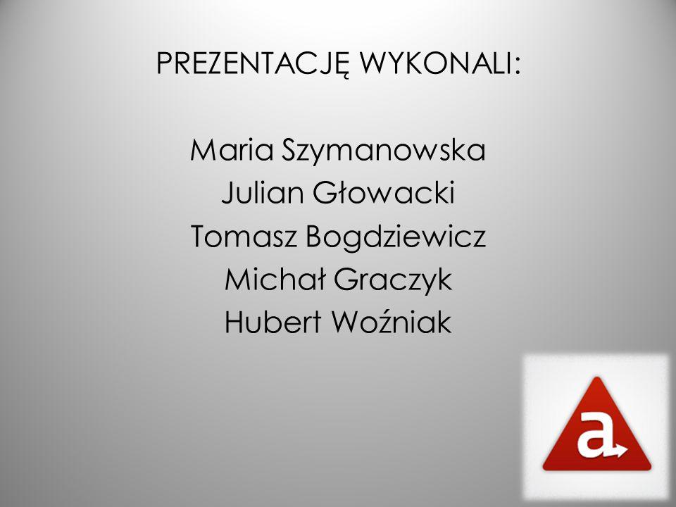 PREZENTACJĘ WYKONALI: Maria Szymanowska Julian Głowacki Tomasz Bogdziewicz Michał Graczyk Hubert Woźniak
