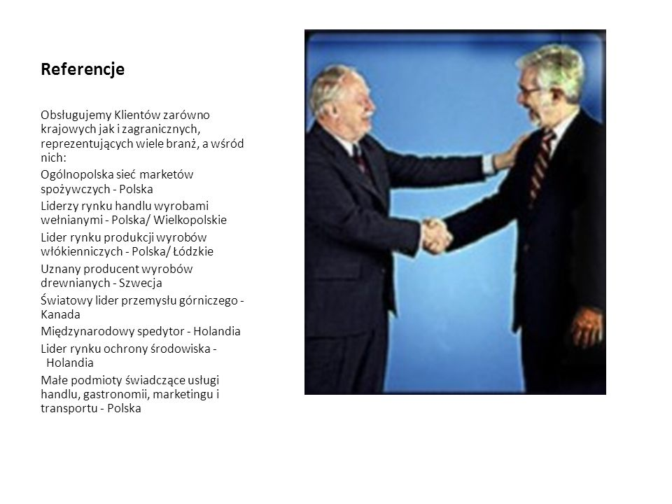 Referencje Obsługujemy Klientów zarówno krajowych jak i zagranicznych, reprezentujących wiele branż, a wśród nich: Ogólnopolska sieć marketów spożywczych - Polska Liderzy rynku handlu wyrobami wełnianymi - Polska/ Wielkopolskie Lider rynku produkcji wyrobów włókienniczych - Polska/ Łódzkie Uznany producent wyrobów drewnianych - Szwecja Światowy lider przemysłu górniczego - Kanada Międzynarodowy spedytor - Holandia Lider rynku ochrony środowiska - Holandia Małe podmioty świadczące usługi handlu, gastronomii, marketingu i transportu - Polska