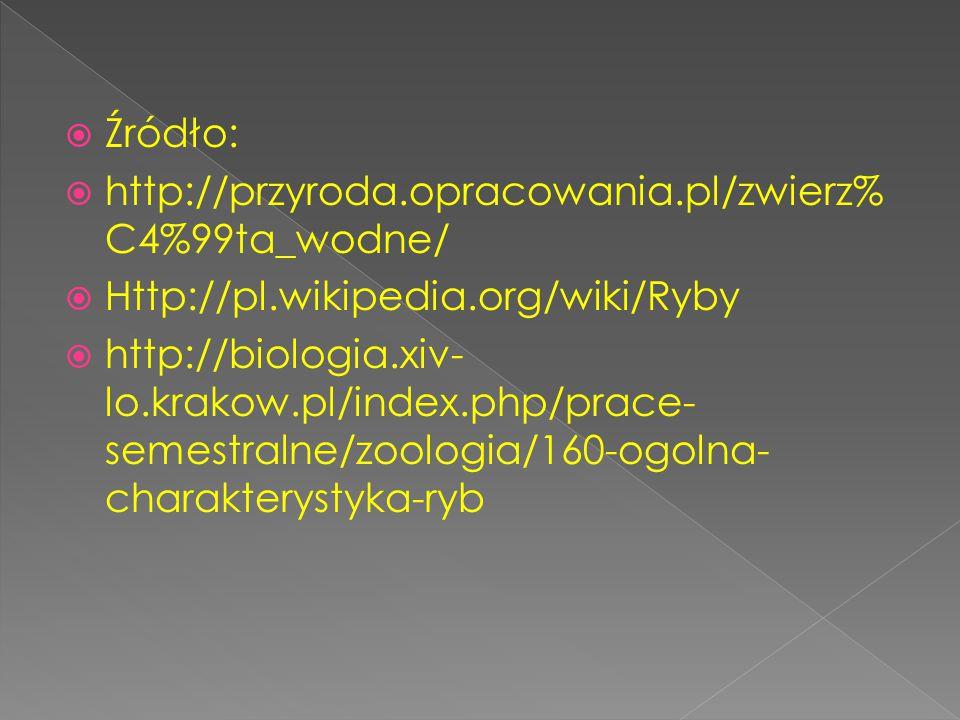  Źródło:  http://przyroda.opracowania.pl/zwierz% C4%99ta_wodne/  Http://pl.wikipedia.org/wiki/Ryby  http://biologia.xiv- lo.krakow.pl/index.php/pr