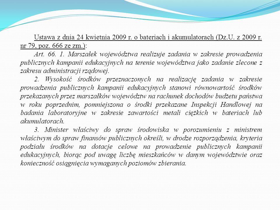 Ustawa z dnia 24 kwietnia 2009 r. o bateriach i akumulatorach (Dz.U. z 2009 r. nr 79, poz. 666 ze zm.): Art. 66. 1. Marszałek województwa realizuje za