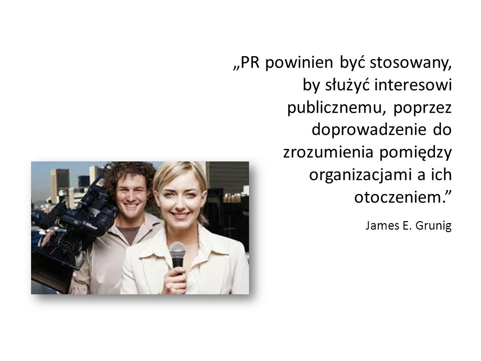 """""""PR powinien być stosowany, by służyć interesowi publicznemu, poprzez doprowadzenie do zrozumienia pomiędzy organizacjami a ich otoczeniem. James E."""