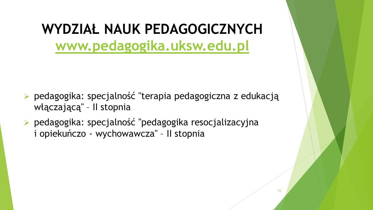 WYDZIAŁ NAUK PEDAGOGICZNYCH www.pedagogika.uksw.edu.pl www.pedagogika.uksw.edu.pl  pedagogika: specjalność terapia pedagogiczna z edukacją włączającą – II stopnia  pedagogika: specjalność pedagogika resocjalizacyjna i opiekuńczo - wychowawcza – II stopnia 10