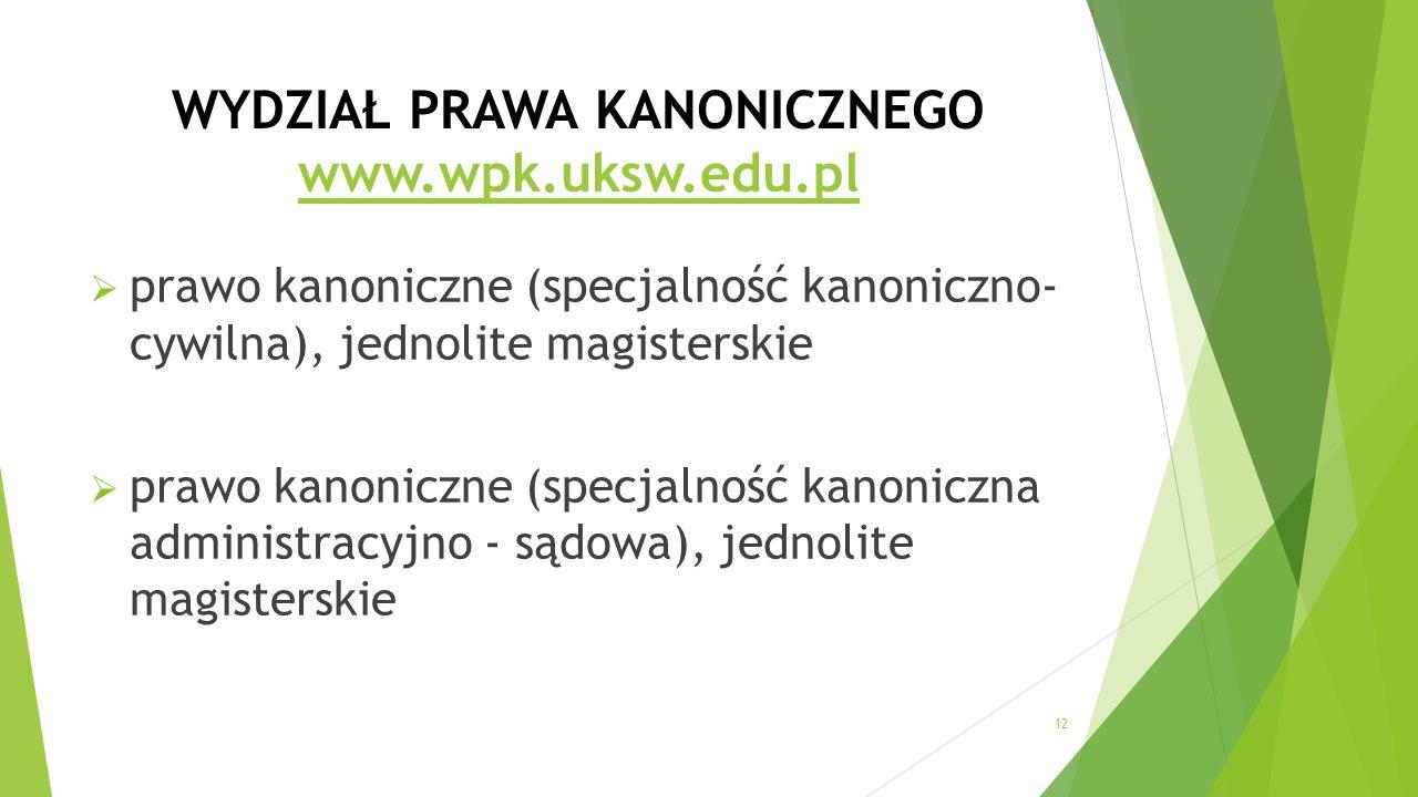 WYDZIAŁ PRAWA KANONICZNEGO www.wpk.uksw.edu.pl www.wpk.uksw.edu.pl  prawo kanoniczne (specjalność kanoniczno- cywilna), jednolite magisterskie  prawo kanoniczne (specjalność kanoniczna administracyjno - sądowa), jednolite magisterskie 12