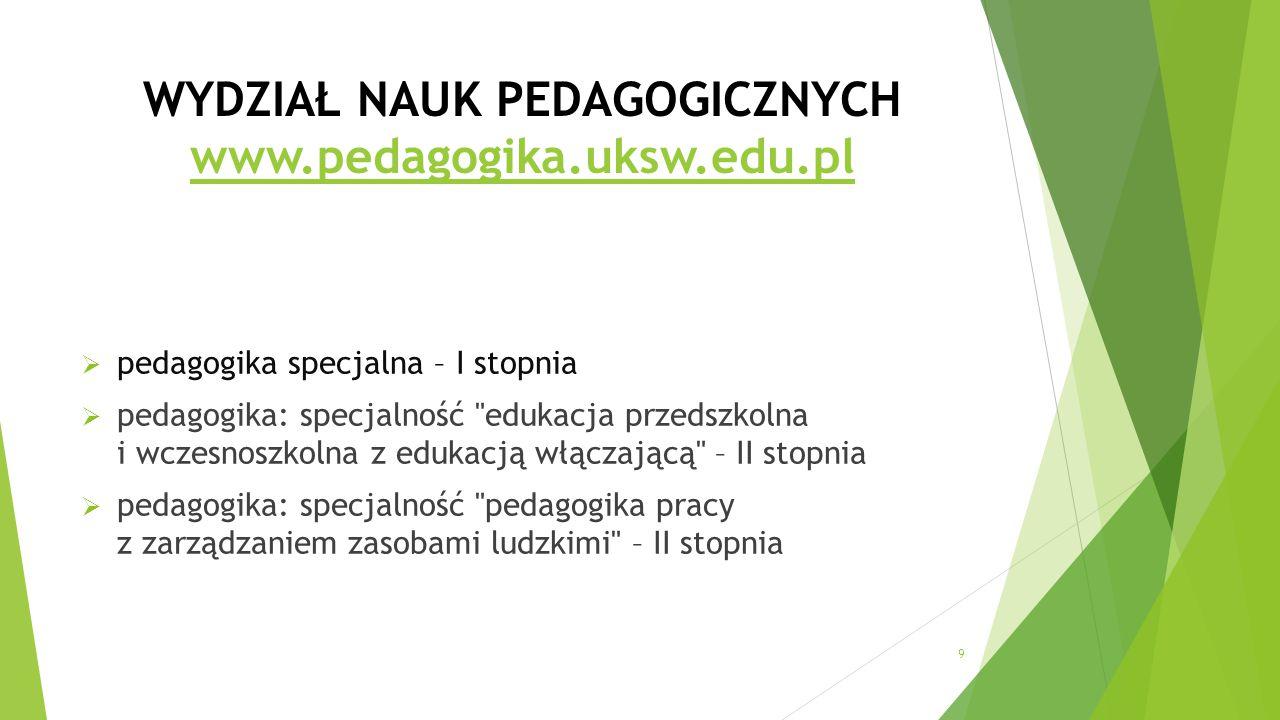 WYDZIAŁ NAUK PEDAGOGICZNYCH www.pedagogika.uksw.edu.pl www.pedagogika.uksw.edu.pl  pedagogika specjalna – I stopnia  pedagogika: specjalność edukacja przedszkolna i wczesnoszkolna z edukacją włączającą – II stopnia  pedagogika: specjalność pedagogika pracy z zarządzaniem zasobami ludzkimi – II stopnia 9