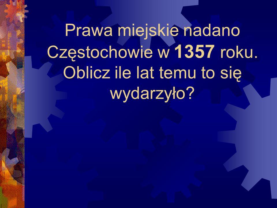 Prawa miejskie nadano Częstochowie w 1357 roku. Oblicz ile lat temu to się wydarzyło