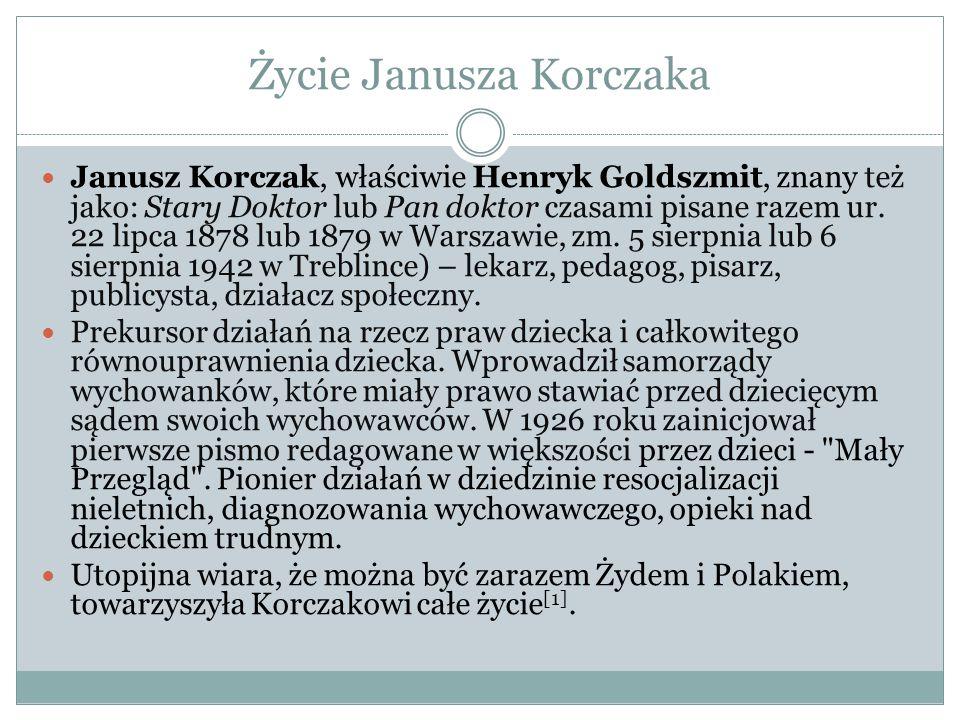Życie Janusza Korczaka Janusz Korczak, właściwie Henryk Goldszmit, znany też jako: Stary Doktor lub Pan doktor czasami pisane razem ur. 22 lipca 1878