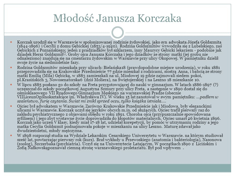 Młodość Janusza Korczaka Korczak urodził się w Warszawie w spolonizowanej rodzinie żydowskiej, jako syn adwokata Józefa Goldszmita (1844-1896) i Cecyl