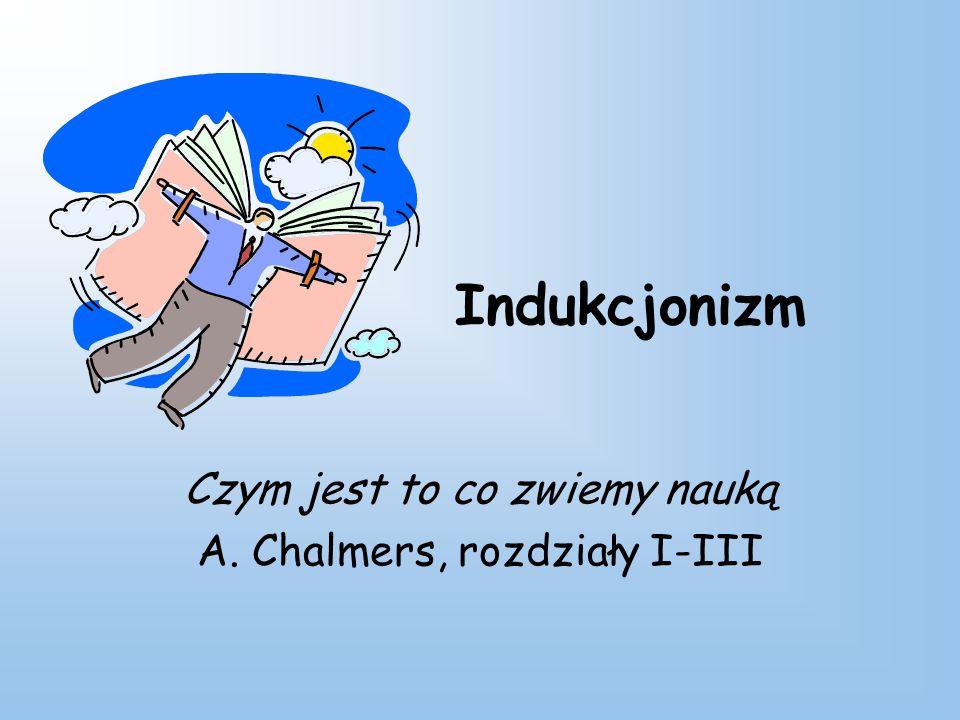 Indukcjonizm Czym jest to co zwiemy nauką A. Chalmers, rozdziały I-III
