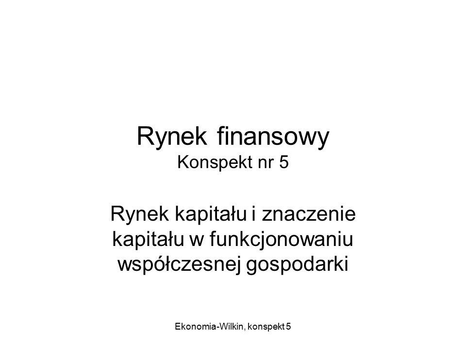 Ekonomia-Wilkin, konspekt 5 Rynek finansowy Konspekt nr 5 Rynek kapitału i znaczenie kapitału w funkcjonowaniu współczesnej gospodarki