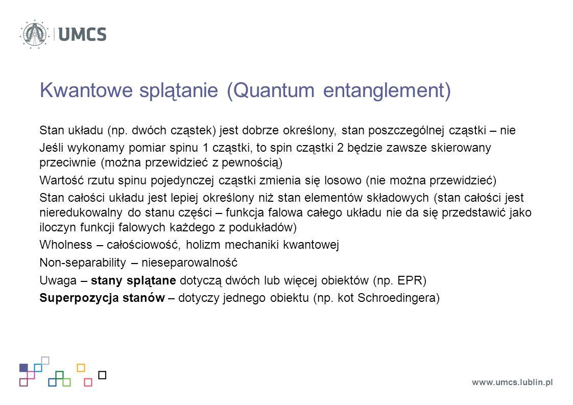 Kwantowe splątanie (Quantum entanglement) Stan układu (np. dwóch cząstek) jest dobrze określony, stan poszczególnej cząstki – nie Jeśli wykonamy pomia