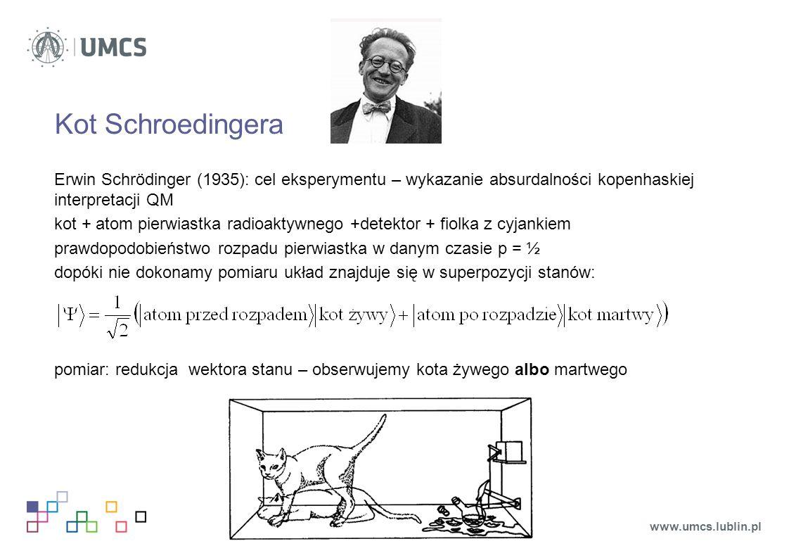 Kot Schroedingera Erwin Schrödinger (1935): cel eksperymentu – wykazanie absurdalności kopenhaskiej interpretacji QM kot + atom pierwiastka radioaktyw