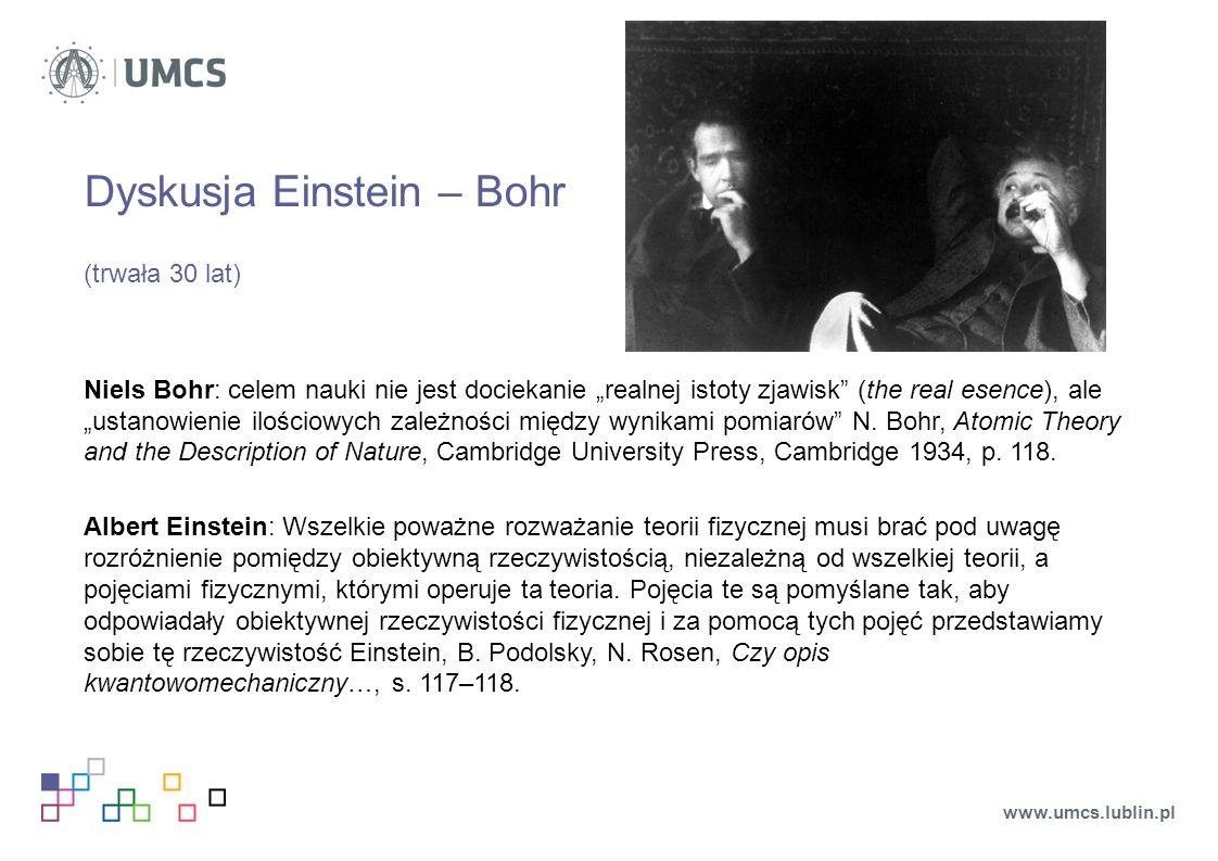 """Dyskusja Einstein – Bohr (trwała 30 lat) Niels Bohr: celem nauki nie jest dociekanie """"realnej istoty zjawisk"""" (the real esence), ale """"ustanowienie ilo"""