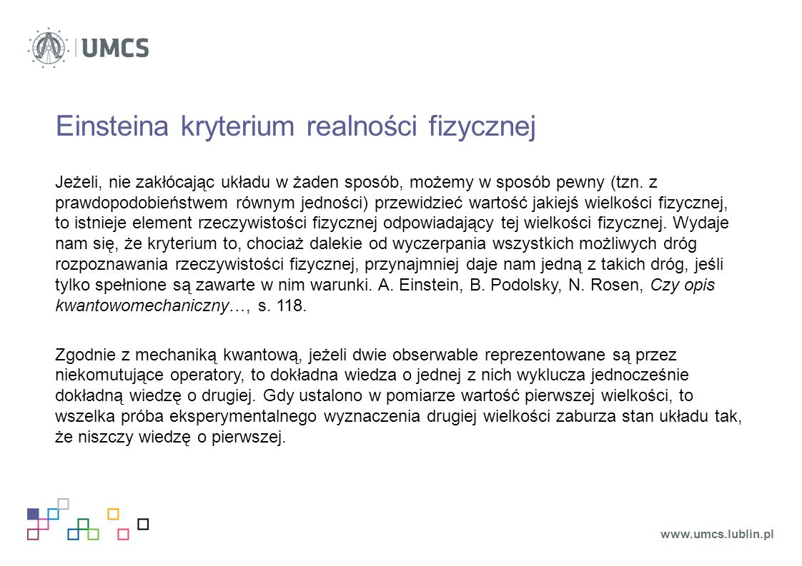 Einsteina kryterium realności fizycznej Jeżeli, nie zakłócając układu w żaden sposób, możemy w sposób pewny (tzn. z prawdopodobieństwem równym jednośc