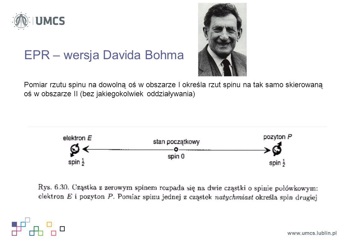 Kot Schroedingera Erwin Schrödinger (1935): cel eksperymentu – wykazanie absurdalności kopenhaskiej interpretacji QM kot + atom pierwiastka radioaktywnego +detektor + fiolka z cyjankiem prawdopodobieństwo rozpadu pierwiastka w danym czasie p = ½ dopóki nie dokonamy pomiaru układ znajduje się w superpozycji stanów: pomiar: redukcja wektora stanu – obserwujemy kota żywego albo martwego www.umcs.lublin.pl