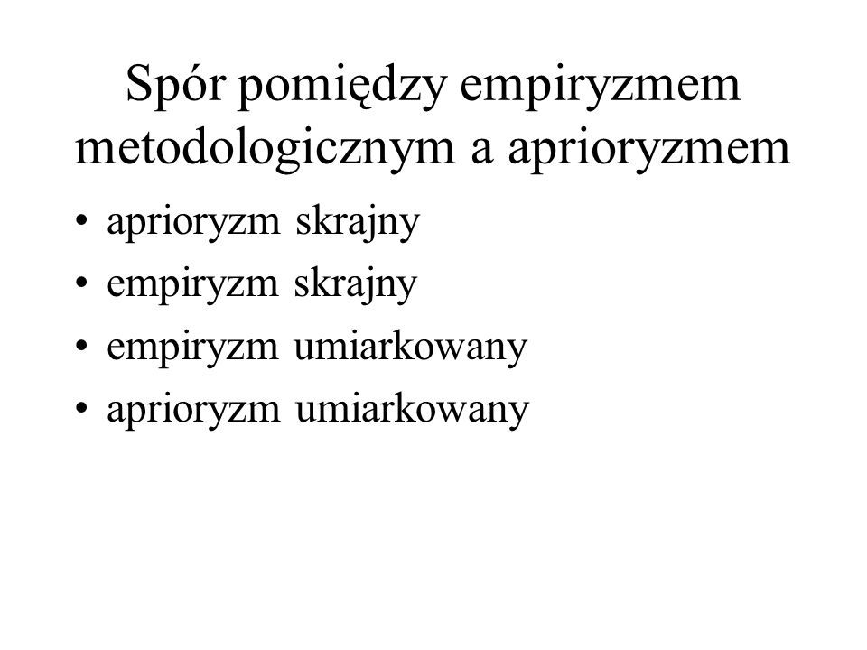 Spór pomiędzy empiryzmem metodologicznym a aprioryzmem aprioryzm skrajny empiryzm skrajny empiryzm umiarkowany aprioryzm umiarkowany