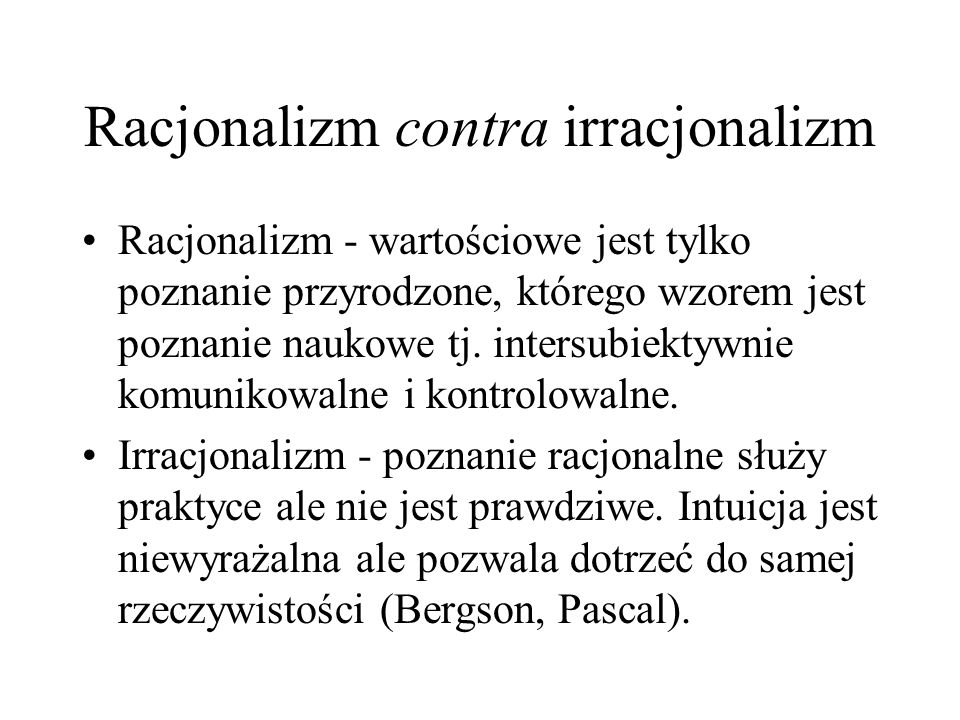 Racjonalizm contra irracjonalizm Racjonalizm - wartościowe jest tylko poznanie przyrodzone, którego wzorem jest poznanie naukowe tj. intersubiektywnie