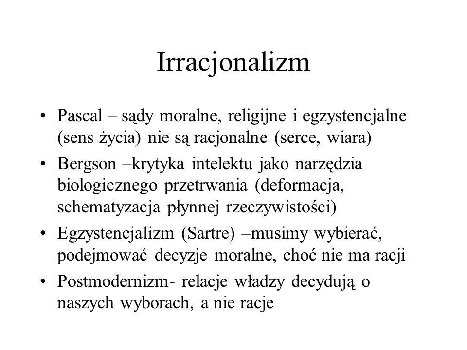 Irracjonalizm Pascal – sądy moralne, religijne i egzystencjalne (sens życia) nie są racjonalne (serce, wiara) Bergson –krytyka intelektu jako narzędzi