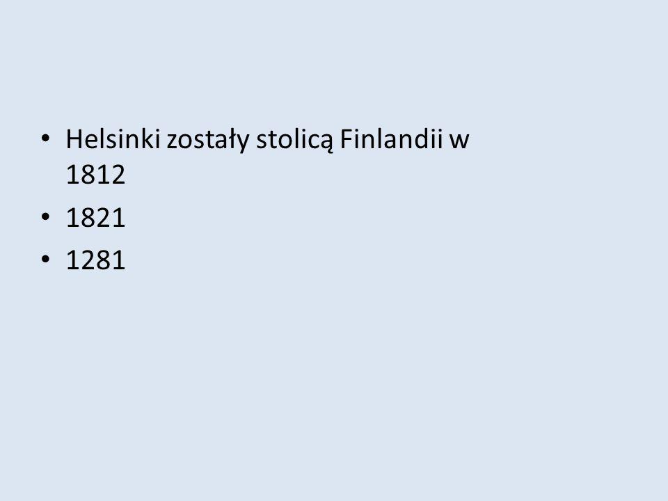 Helsinki zostały stolicą Finlandii w 1812 1821 1281
