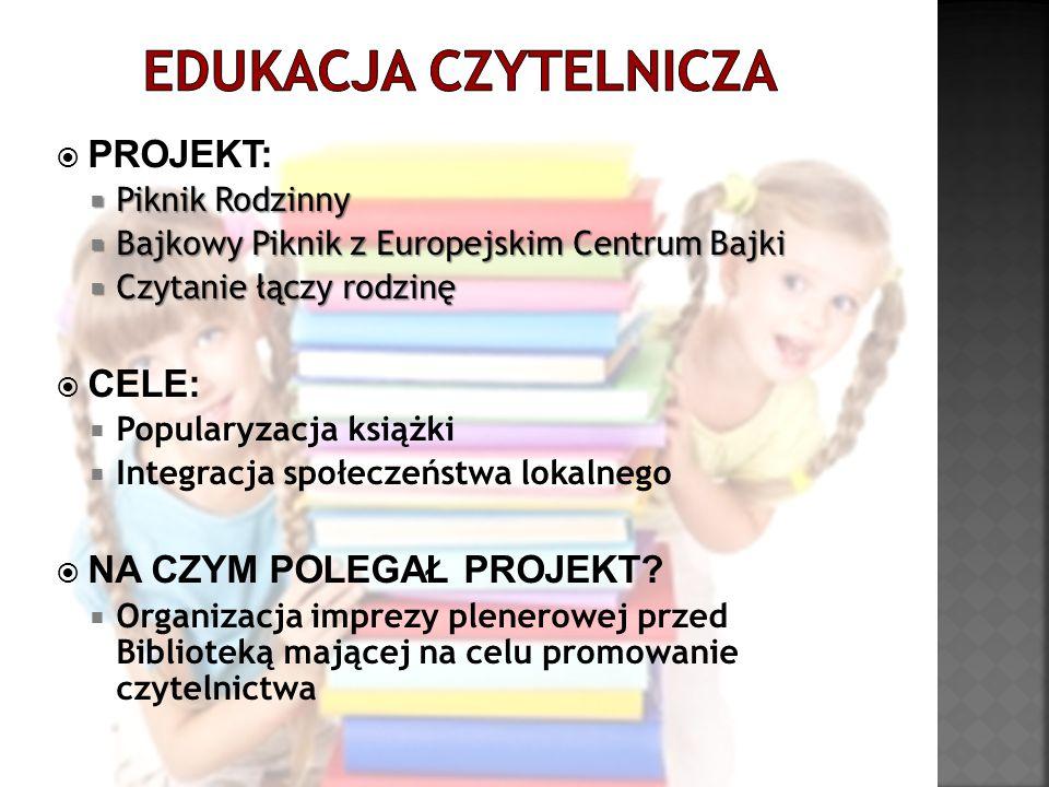  PROJEKT:  Piknik Rodzinny  Bajkowy Piknik z Europejskim Centrum Bajki  Czytanie łączy rodzinę  CELE:  Popularyzacja książki  Integracja społec