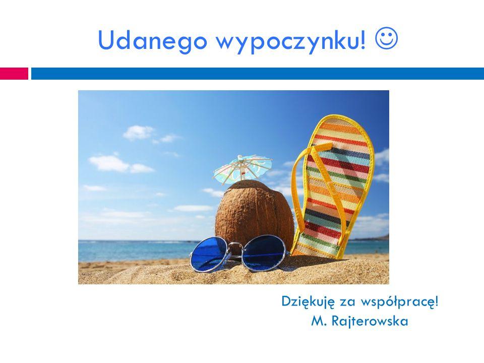 Udanego wypoczynku! Dziękuję za współpracę! M. Rajterowska