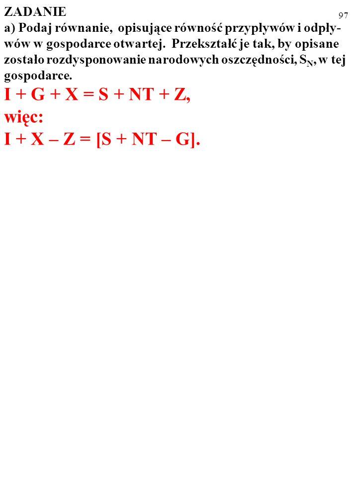 96 ZADANIE a) Podaj równanie, opisujące równość przypływów i odpły- wów w gospodarce otwartej.