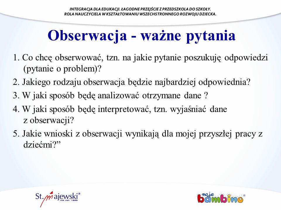 Obserwacja - ważne pytania 1. Co chcę obserwować, tzn. na jakie pytanie poszukuję odpowiedzi (pytanie o problem)? 2. Jakiego rodzaju obserwacja będzie