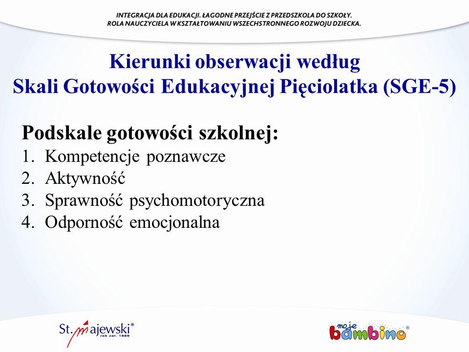 Kierunki obserwacji według Skali Gotowości Edukacyjnej Pięciolatka (SGE-5) Podskale gotowości szkolnej: 1.Kompetencje poznawcze 2.Aktywność 3.Sprawnoś