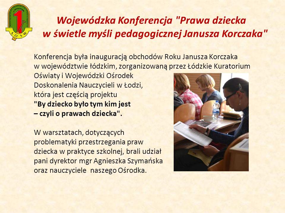 Wojewódzka Konferencja Prawa dziecka w świetle myśli pedagogicznej Janusza Korczaka Konferencja była inauguracją obchodów Roku Janusza Korczaka w województwie łódzkim, zorganizowaną przez Łódzkie Kuratorium Oświaty i Wojewódzki Ośrodek Doskonalenia Nauczycieli w Łodzi, która jest częścią projektu By dziecko było tym kim jest – czyli o prawach dziecka .