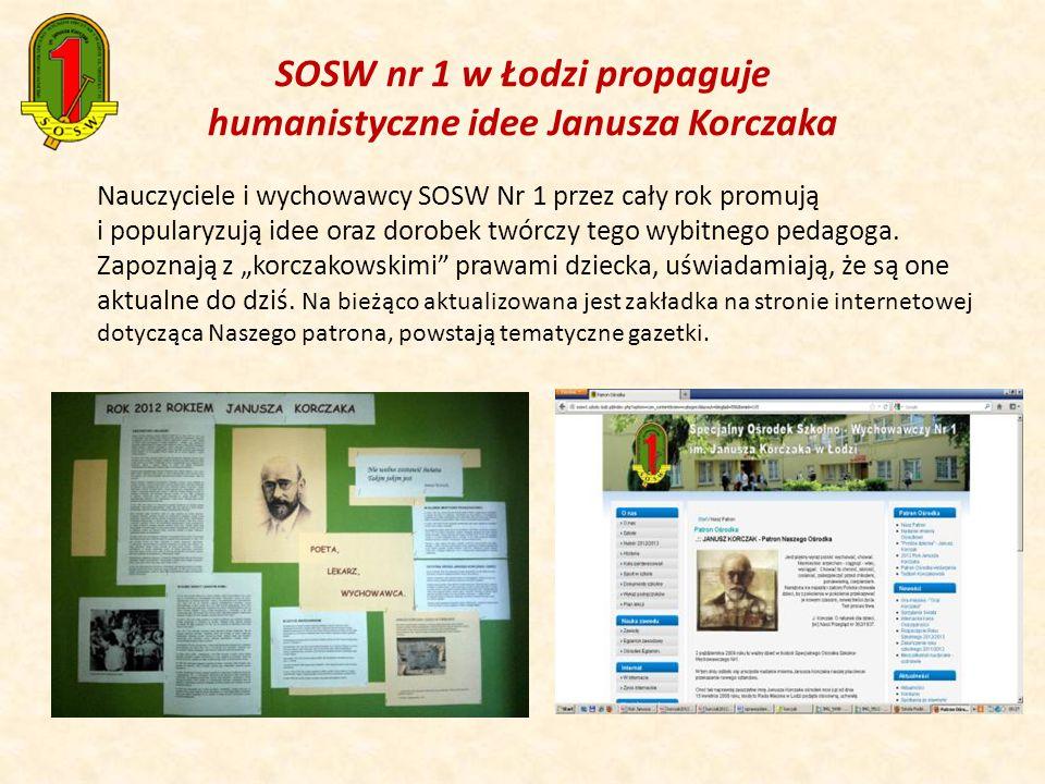 SOSW nr 1 w Łodzi propaguje humanistyczne idee Janusza Korczaka Nauczyciele i wychowawcy SOSW Nr 1 przez cały rok promują i popularyzują idee oraz dorobek twórczy tego wybitnego pedagoga.