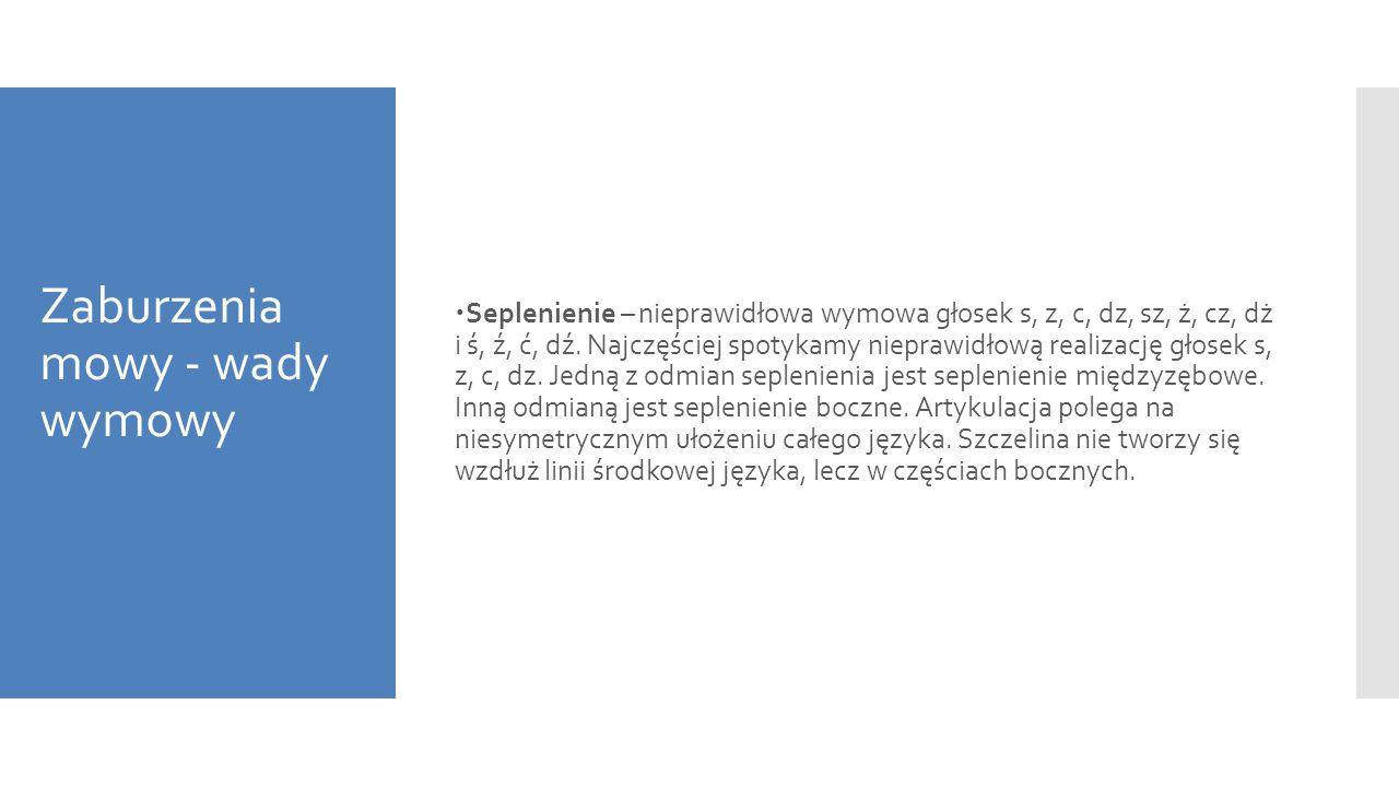 Zaburzenia mowy - wady wymowy  Seplenienie – nieprawidłowa wymowa głosek s, z, c, dz, sz, ż, cz, dż i ś, ź, ć, dź. Najczęściej spotykamy nieprawidłow