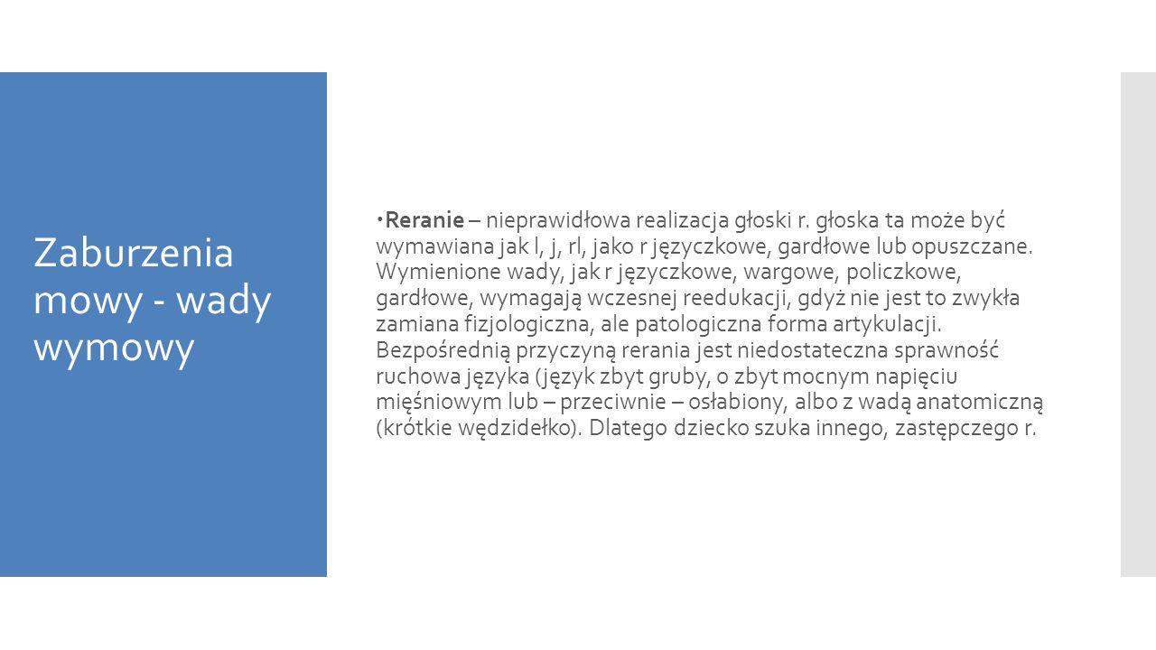 Zaburzenia mowy - wady wymowy  Reranie – nieprawidłowa realizacja głoski r. głoska ta może być wymawiana jak l, j, rl, jako r języczkowe, gardłowe lu
