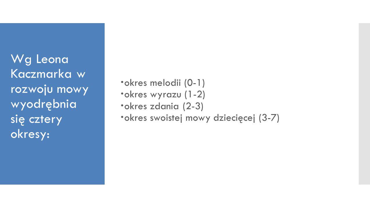 Wg Leona Kaczmarka w rozwoju mowy wyodrębnia się cztery okresy:  okres melodii (0-1)  okres wyrazu (1-2)  okres zdania (2-3)  okres swoistej mowy