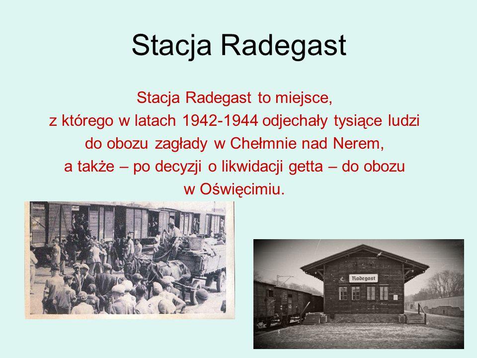 Stacja Radegast Stacja Radegast to miejsce, z którego w latach 1942-1944 odjechały tysiące ludzi do obozu zagłady w Chełmnie nad Nerem, a także – po d