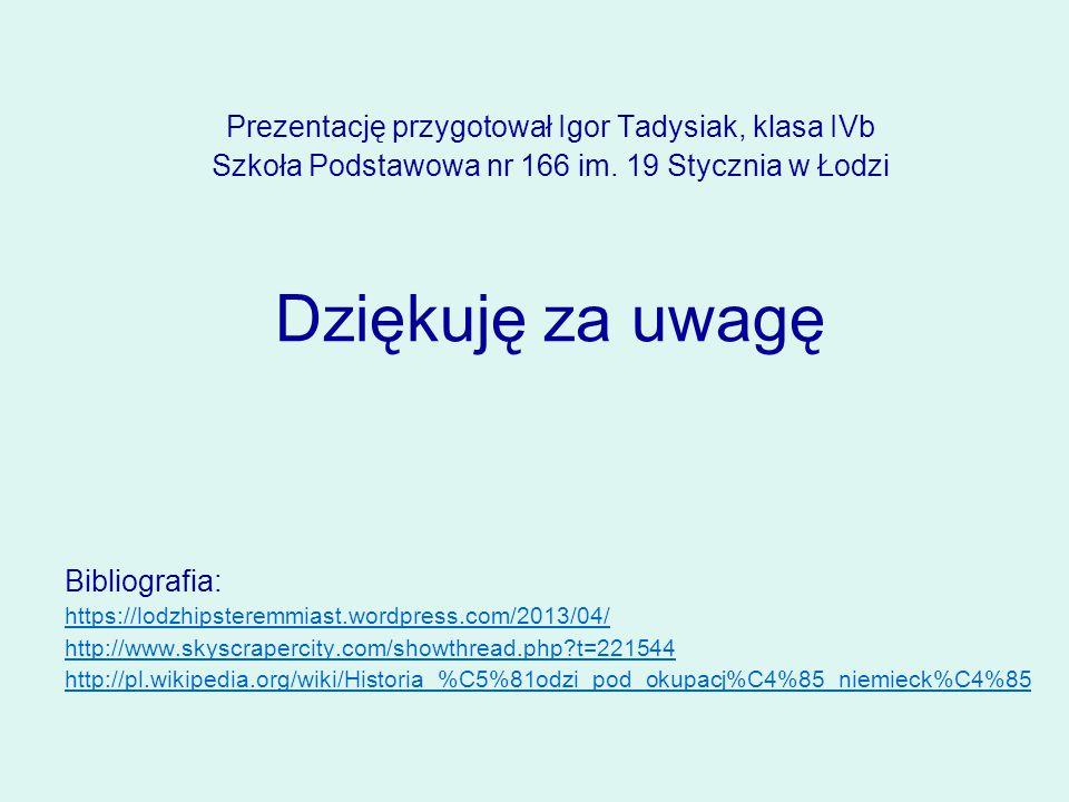 Prezentację przygotował Igor Tadysiak, klasa IVb Szkoła Podstawowa nr 166 im. 19 Stycznia w Łodzi Dziękuję za uwagę Bibliografia: https://lodzhipstere
