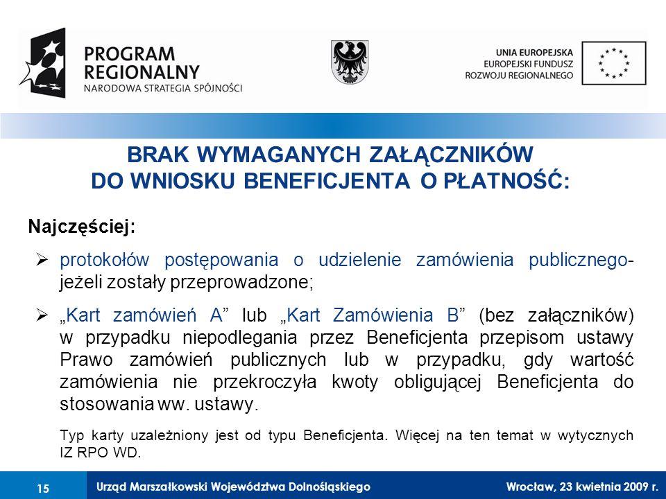 """Urząd Marszałkowski Województwa Dolnośląskiego27 lutego 2008 r.15 BRAK WYMAGANYCH ZAŁĄCZNIKÓW DO WNIOSKU BENEFICJENTA O PŁATNOŚĆ: Najczęściej:  protokołów postępowania o udzielenie zamówienia publicznego- jeżeli zostały przeprowadzone;  """"Kart zamówień A lub """"Kart Zamówienia B (bez załączników) w przypadku niepodlegania przez Beneficjenta przepisom ustawy Prawo zamówień publicznych lub w przypadku, gdy wartość zamówienia nie przekroczyła kwoty obligującej Beneficjenta do stosowania ww."""
