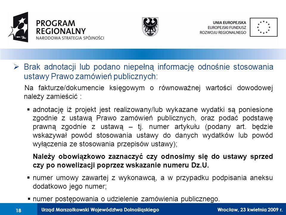 Urząd Marszałkowski Województwa Dolnośląskiego27 lutego 2008 r.18  Brak adnotacji lub podano niepełną informację odnośnie stosowania ustawy Prawo zamówień publicznych: Na fakturze/dokumencie księgowym o równoważnej wartości dowodowej należy zamieścić :  adnotację iż projekt jest realizowany/lub wykazane wydatki są poniesione zgodnie z ustawą Prawo zamówień publicznych, oraz podać podstawę prawną zgodnie z ustawą – tj.